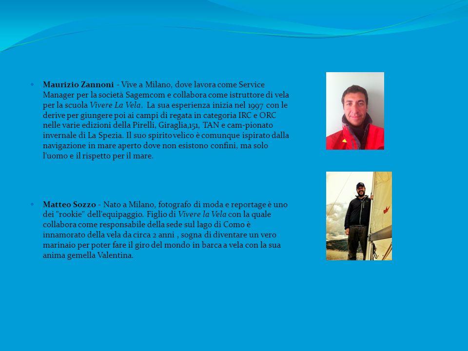 Maurizio Zannoni - Vive a Milano, dove lavora come Service Manager per la società Sagemcom e collabora come istruttore di vela per la scuola Vivere La Vela. La sua esperienza inizia nel 1997 con le derive per giungere poi ai campi di regata in categoria IRC e ORC nelle varie edizioni della Pirelli, Giraglia,151, TAN e cam-pionato invernale di La Spezia. Il suo spirito velico è comunque ispirato dalla navigazione in mare aperto dove non esistono confini, ma solo l uomo e il rispetto per il mare.