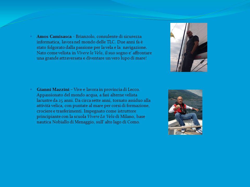 Amos Camisasca - Brianzolo, consulente di sicurezza informatica, lavora nel mondo delle TLC. Due anni fa è stato folgorato dalla passione per la vela e la navigazione. Nato come velista in Vivere la Vela, il suo sogno e affrontare una grande attraversata e diventare un vero lupo di mare!