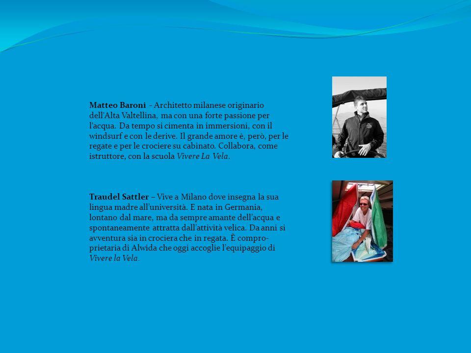 Matteo Baroni - Architetto milanese originario dell Alta Valtellina, ma con una forte passione per l acqua. Da tempo si cimenta in immersioni, con il windsurf e con le derive. Il grande amore è, però, per le regate e per le crociere su cabinato. Collabora, come istruttore, con la scuola Vivere La Vela.