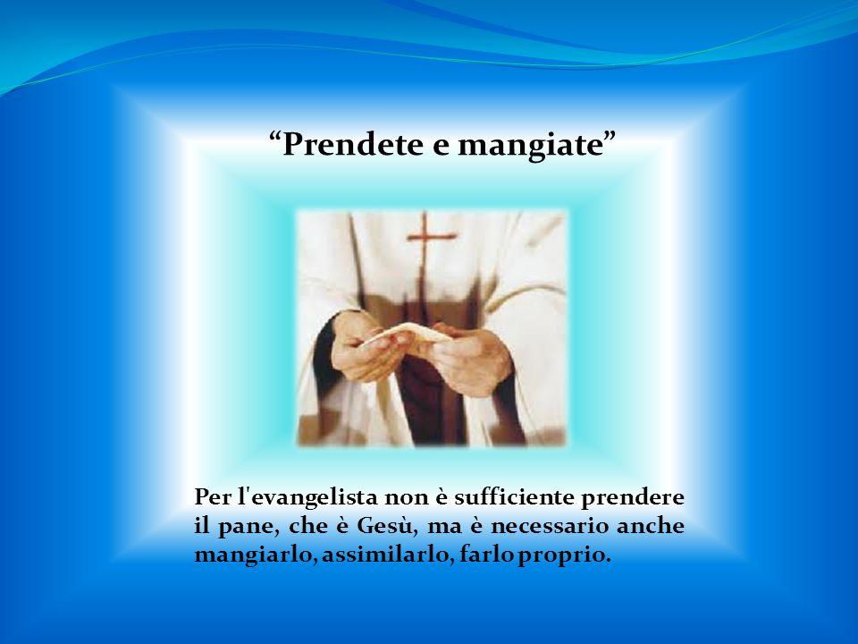 Prendete e mangiate Per l evangelista non è sufficiente prendere il pane, che è Gesù, ma è necessario anche mangiarlo, assimilarlo, farlo proprio.
