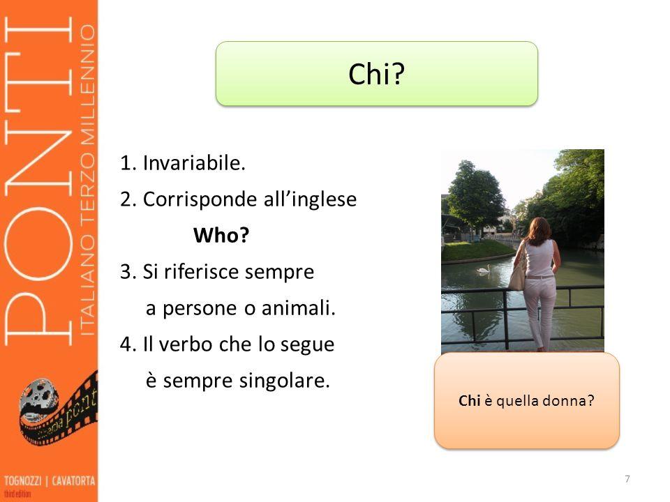 Chi 1. Invariabile. 2. Corrisponde all'inglese Who 3. Si riferisce sempre a persone o animali. 4. Il verbo che lo segue è sempre singolare.