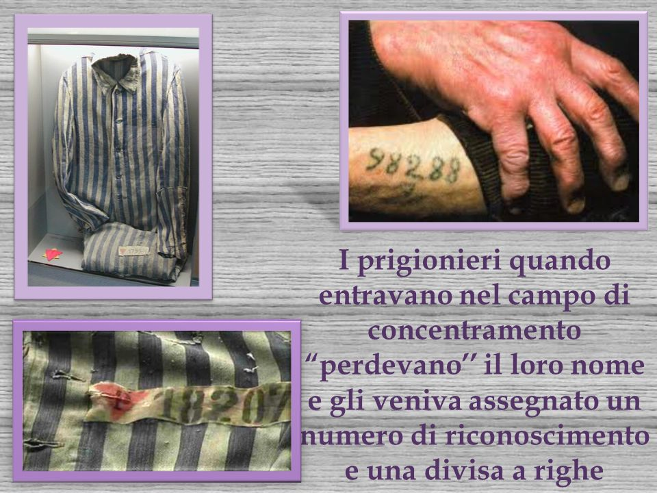 I prigionieri quando entravano nel campo di concentramento perdevano'' il loro nome e gli veniva assegnato un numero di riconoscimento e una divisa a righe