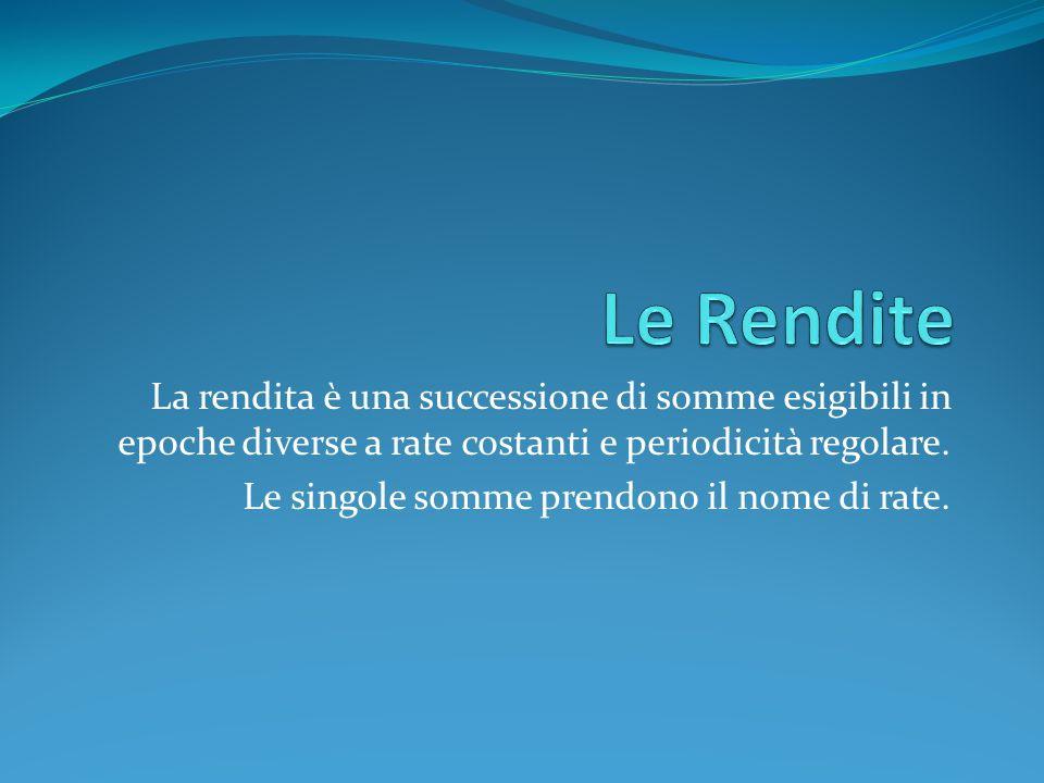 Le Rendite La rendita è una successione di somme esigibili in epoche diverse a rate costanti e periodicità regolare.