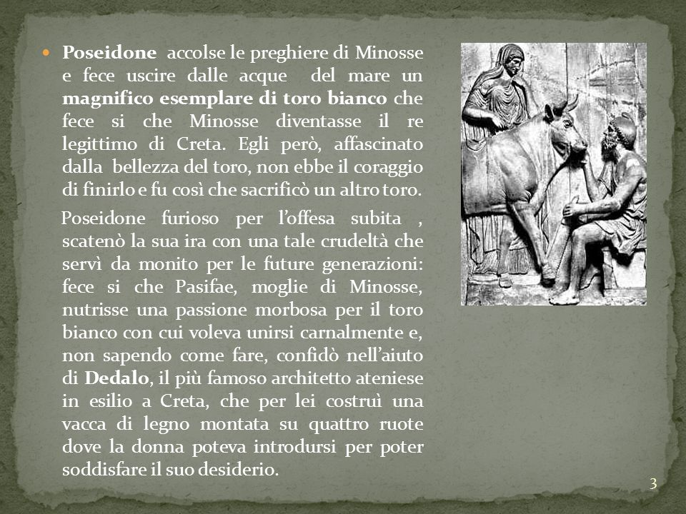 Poseidone accolse le preghiere di Minosse e fece uscire dalle acque del mare un magnifico esemplare di toro bianco che fece si che Minosse diventasse il re legittimo di Creta. Egli però, affascinato dalla bellezza del toro, non ebbe il coraggio di finirlo e fu così che sacrificò un altro toro.