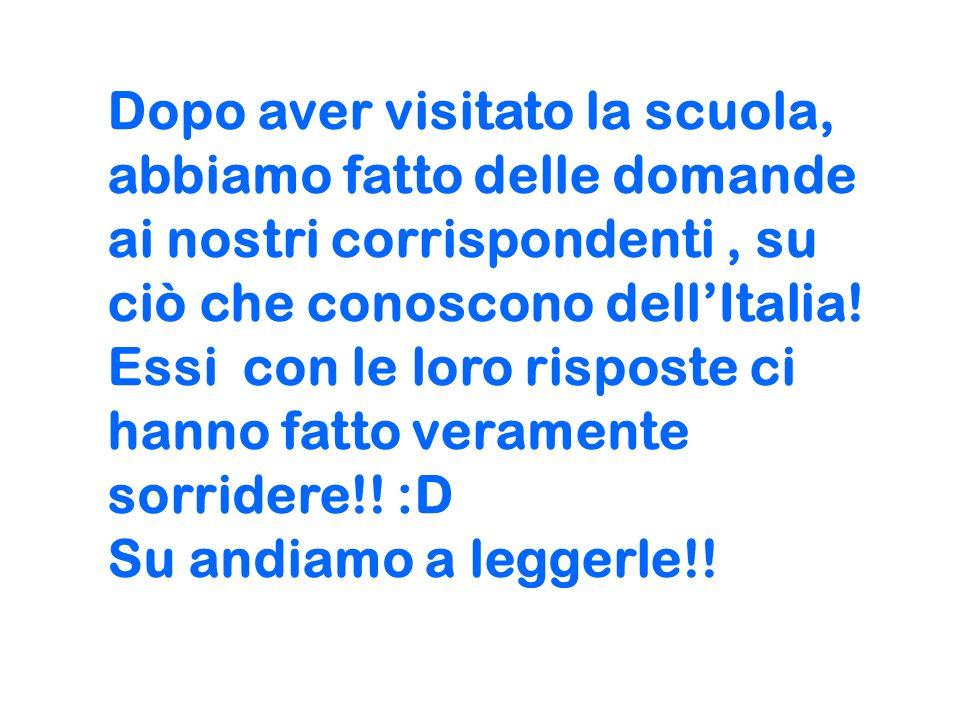Dopo aver visitato la scuola, abbiamo fatto delle domande ai nostri corrispondenti , su ciò che conoscono dell'Italia.