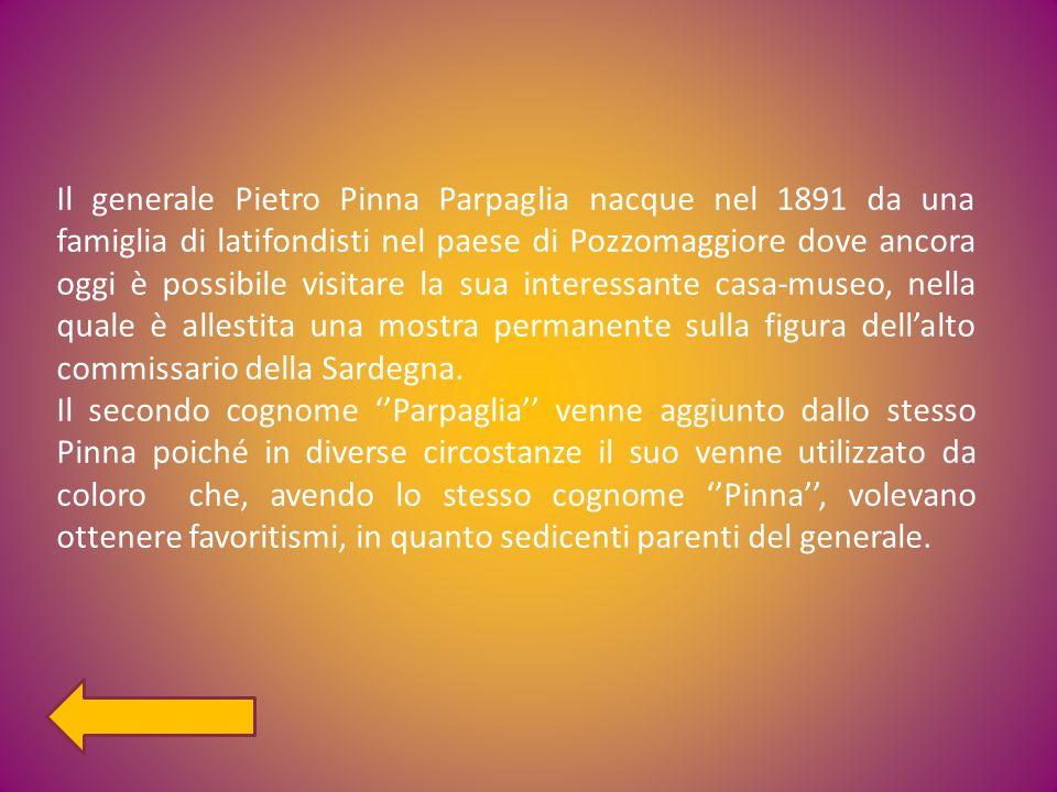 Il generale Pietro Pinna Parpaglia nacque nel 1891 da una famiglia di latifondisti nel paese di Pozzomaggiore dove ancora oggi è possibile visitare la sua interessante casa-museo, nella quale è allestita una mostra permanente sulla figura dell'alto commissario della Sardegna.