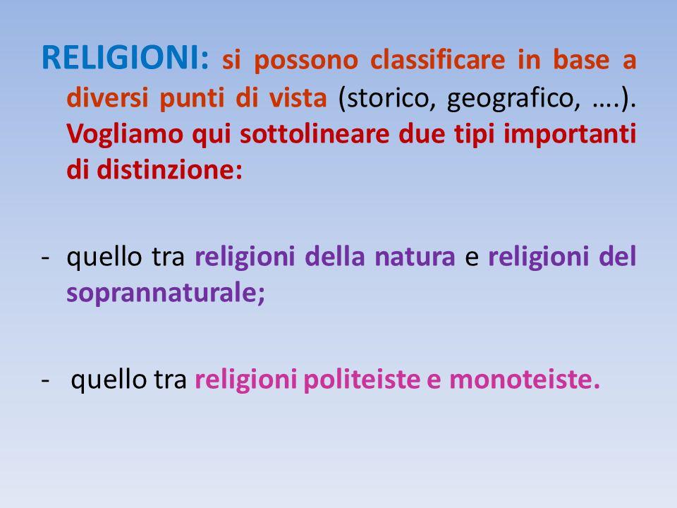 RELIGIONI: si possono classificare in base a diversi punti di vista (storico, geografico, ….). Vogliamo qui sottolineare due tipi importanti di distinzione:
