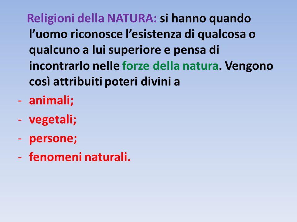 Religioni della NATURA: si hanno quando l'uomo riconosce l'esistenza di qualcosa o qualcuno a lui superiore e pensa di incontrarlo nelle forze della natura. Vengono così attribuiti poteri divini a