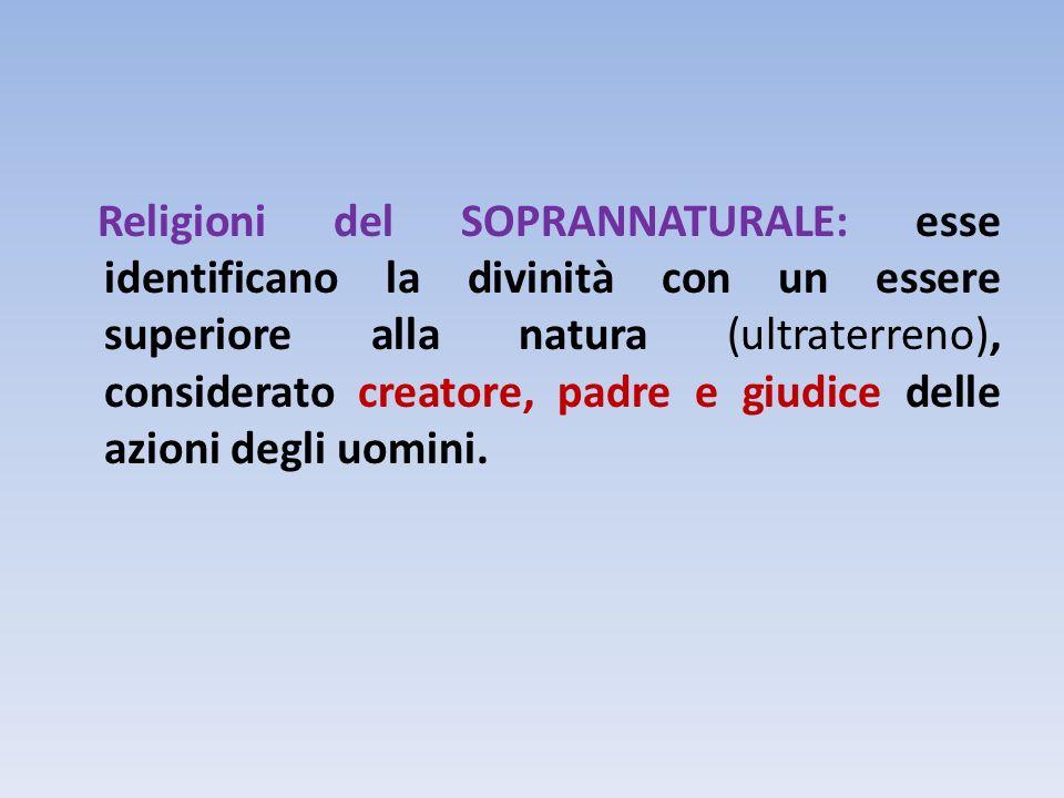 Religioni del SOPRANNATURALE: esse identificano la divinità con un essere superiore alla natura (ultraterreno), considerato creatore, padre e giudice delle azioni degli uomini.