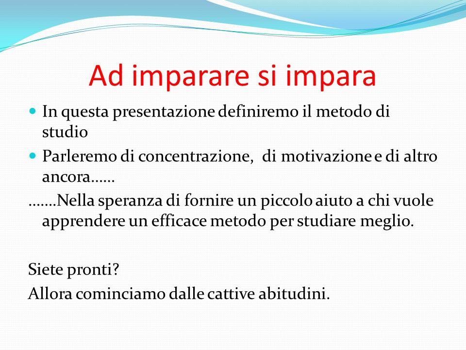 Ad imparare si impara In questa presentazione definiremo il metodo di studio. Parleremo di concentrazione, di motivazione e di altro ancora……