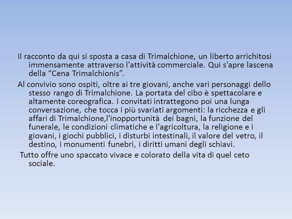 Il racconto da qui si sposta a casa di Trimalchione, un liberto arrichitosi immensamente attraverso l attività commerciale.
