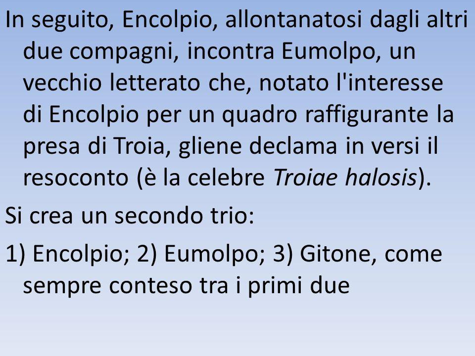 In seguito, Encolpio, allontanatosi dagli altri due compagni, incontra Eumolpo, un vecchio letterato che, notato l interesse di Encolpio per un quadro raffigurante la presa di Troia, gliene declama in versi il resoconto (è la celebre Troiae halosis).