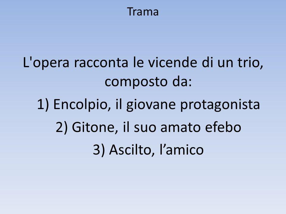 TramaL opera racconta le vicende di un trio, composto da: 1) Encolpio, il giovane protagonista 2) Gitone, il suo amato efebo 3) Ascilto, l'amico