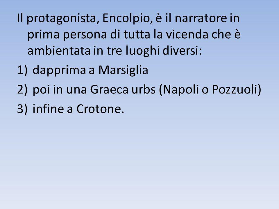 Il protagonista, Encolpio, è il narratore in prima persona di tutta la vicenda che è ambientata in tre luoghi diversi: