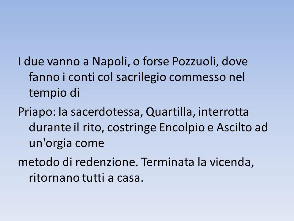 I due vanno a Napoli, o forse Pozzuoli, dove fanno i conti col sacrilegio commesso nel tempio di Priapo: la sacerdotessa, Quartilla, interrotta durante il rito, costringe Encolpio e Ascilto ad un orgia come metodo di redenzione.