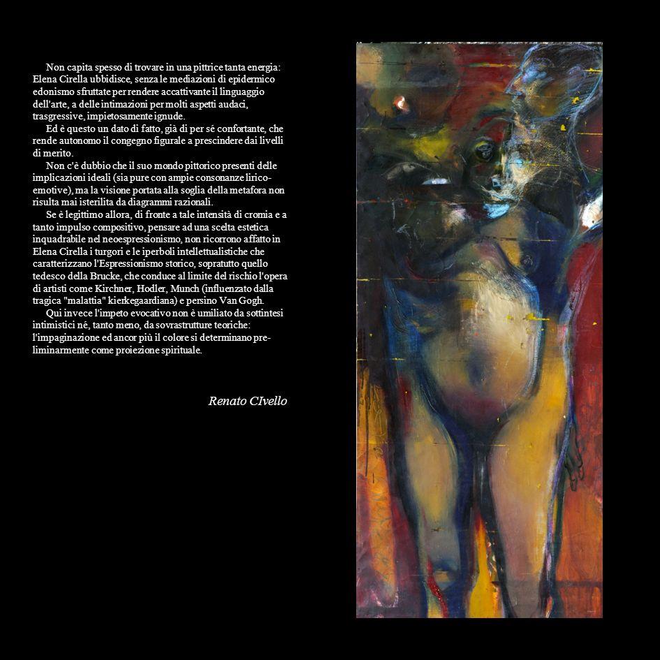 Non capita spesso di trovare in una pittrice tanta energia: Elena Cirella ubbidisce, senza le mediazioni di epidermico edonismo sfruttate per rendere accattivante il linguaggio dell arte, a delle intimazioni per molti aspetti audaci, trasgressive, impietosamente ignude.