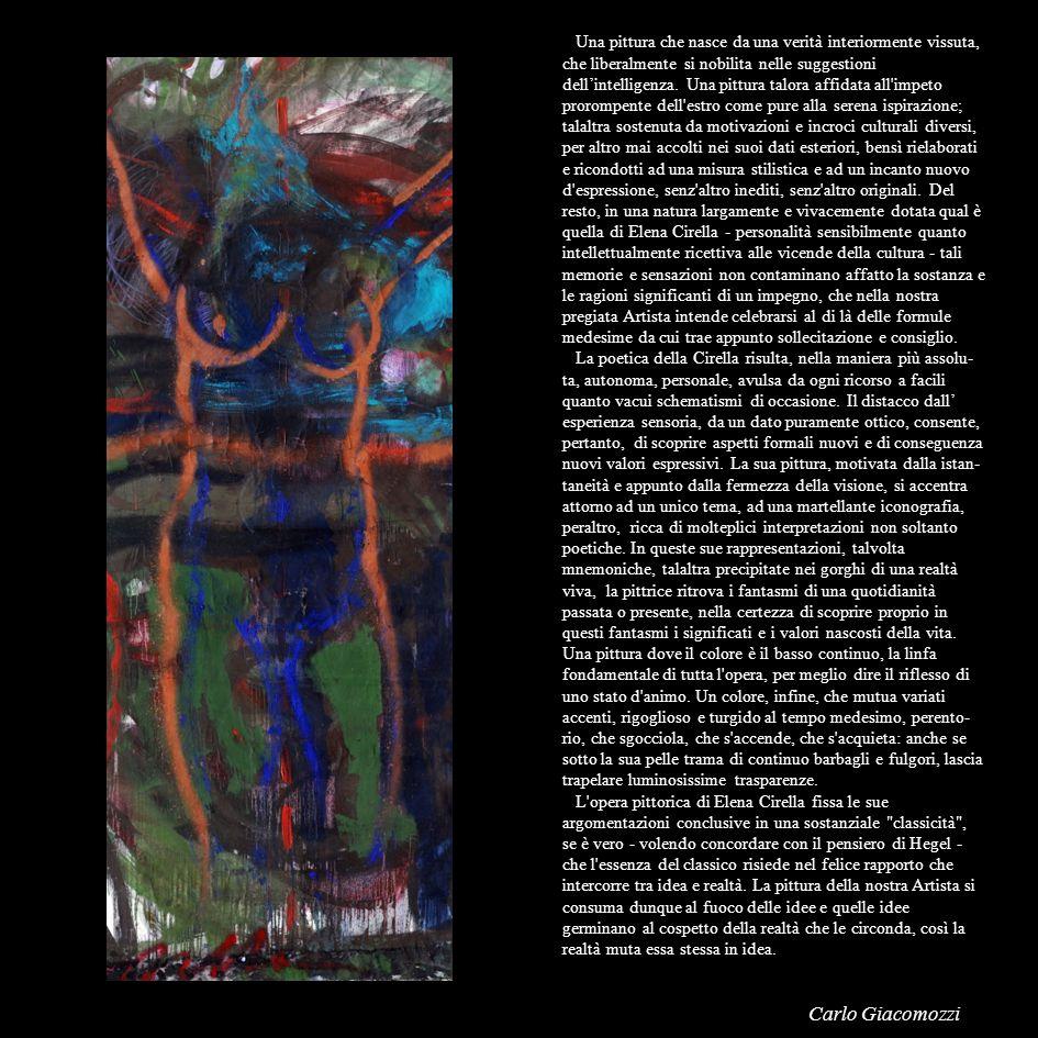 Una pittura che nasce da una verità interiormente vissuta, che liberalmente si nobilita nelle suggestioni dell'intelligenza. Una pittura talora affidata all impeto prorompente dell estro come pure alla serena ispirazione; talaltra sostenuta da motivazioni e incroci culturali diversi, per altro mai accolti nei suoi dati esteriori, bensì rielaborati e ricondotti ad una misura stilistica e ad un incanto nuovo d espressione, senz altro inediti, senz altro originali. Del resto, in una natura largamente e vivacemente dotata qual è quella di Elena Cirella - personalità sensibilmente quanto intellettualmente ricettiva alle vicende della cultura - tali memorie e sensazioni non contaminano affatto la sostanza e le ragioni significanti di un impegno, che nella nostra pregiata Artista intende celebrarsi al di là delle formule medesime da cui trae appunto sollecitazione e consiglio.
