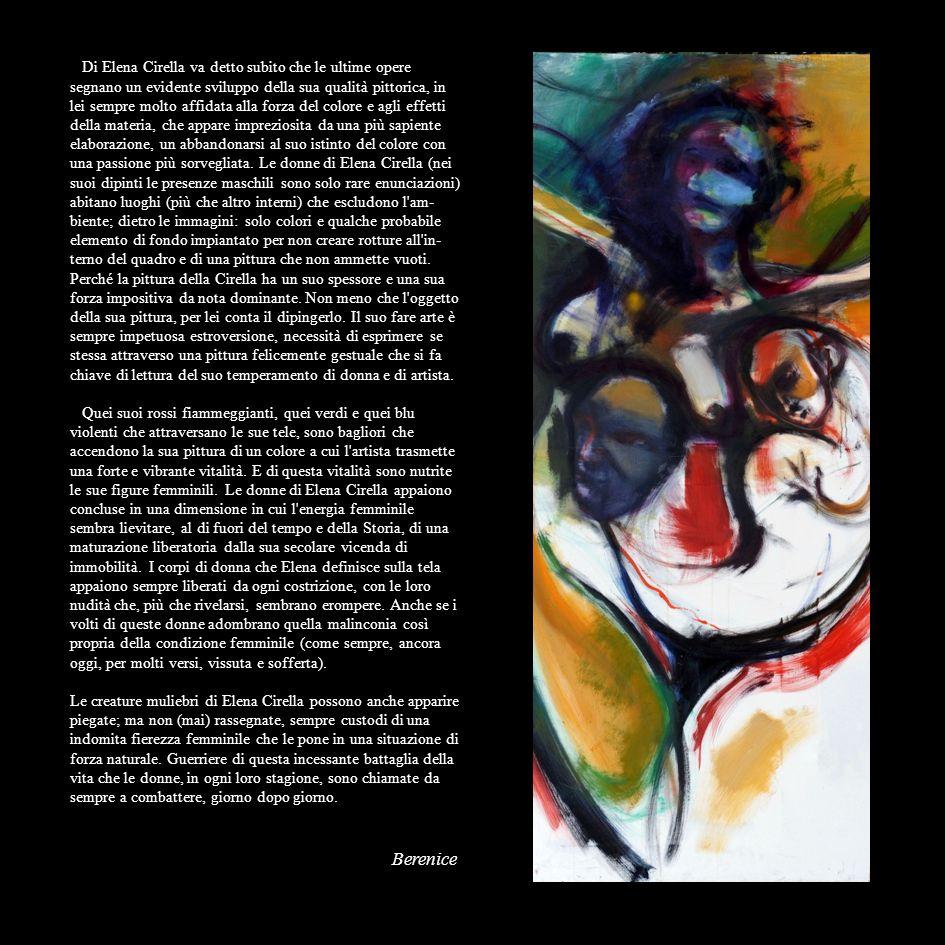 Di Elena Cirella va detto subito che le ultime opere segnano un evidente sviluppo della sua qualità pittorica, in lei sempre molto affidata alla forza del colore e agli effetti della materia, che appare impreziosita da una più sapiente elaborazione, un abbandonarsi al suo istinto del colore con una passione più sorvegliata. Le donne di Elena Cirella (nei suoi dipinti le presenze maschili sono solo rare enunciazioni) abitano luoghi (più che altro interni) che escludono l ambiente; dietro le immagini: solo colori e qualche probabile elemento di fondo impiantato per non creare rotture all interno del quadro e di una pittura che non ammette vuoti.