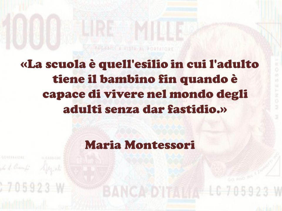 «La scuola è quell esilio in cui l adulto tiene il bambino fin quando è capace di vivere nel mondo degli adulti senza dar fastidio.» Maria Montessori