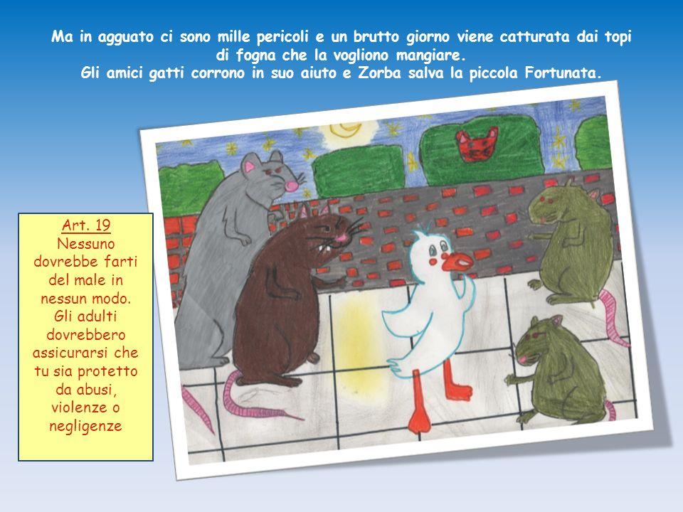 Ma in agguato ci sono mille pericoli e un brutto giorno viene catturata dai topi di fogna che la vogliono mangiare. Gli amici gatti corrono in suo aiuto e Zorba salva la piccola Fortunata.