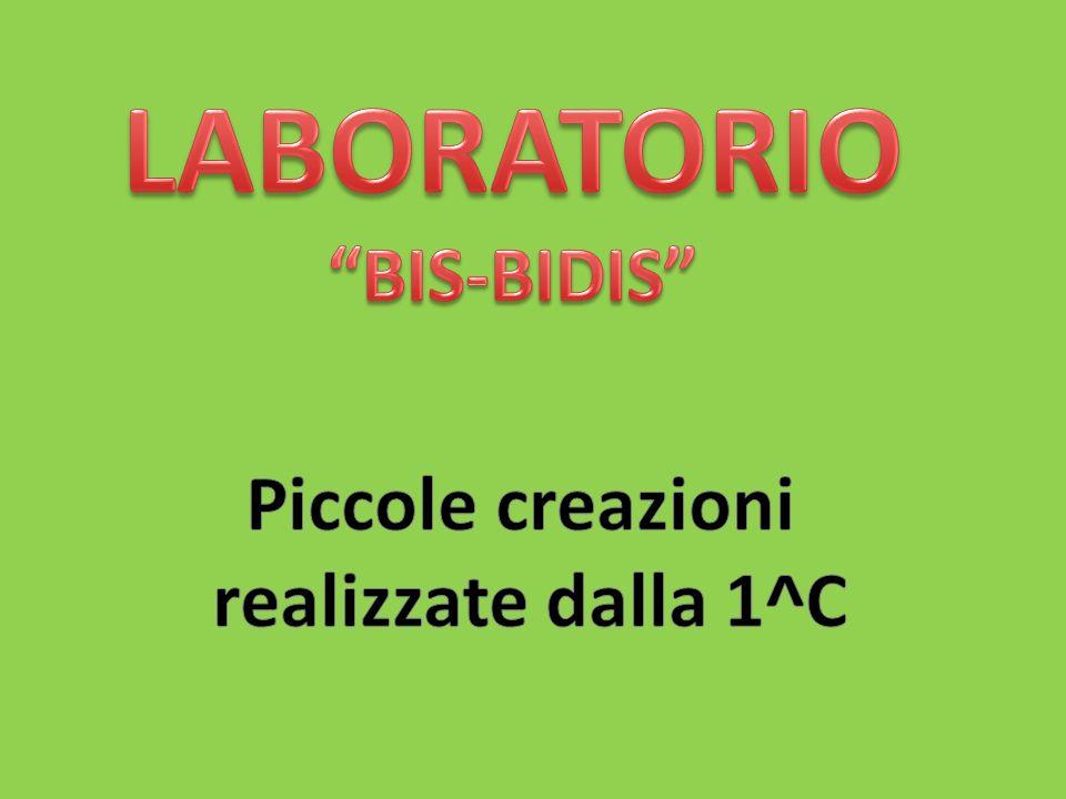 LABORATORIO BIS-BIDIS Piccole creazioni realizzate dalla 1^C