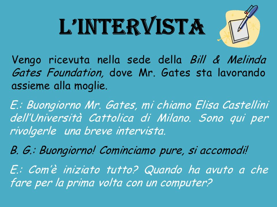 L'INTERVISTA Vengo ricevuta nella sede della Bill & Melinda Gates Foundation, dove Mr. Gates sta lavorando assieme alla moglie.
