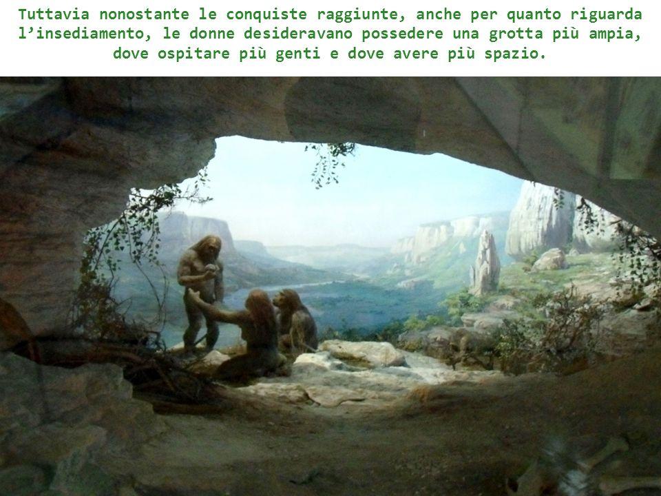 Tuttavia nonostante le conquiste raggiunte, anche per quanto riguarda l'insediamento, le donne desideravano possedere una grotta più ampia, dove ospitare più genti e dove avere più spazio.