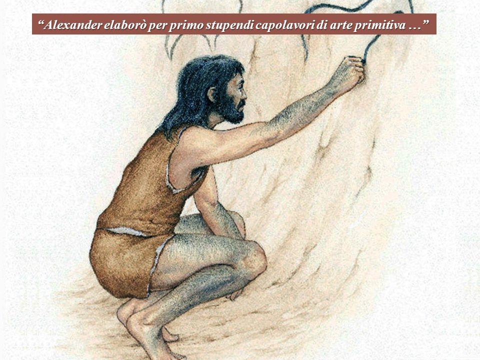 Alexander elaborò per primo stupendi capolavori di arte primitiva …