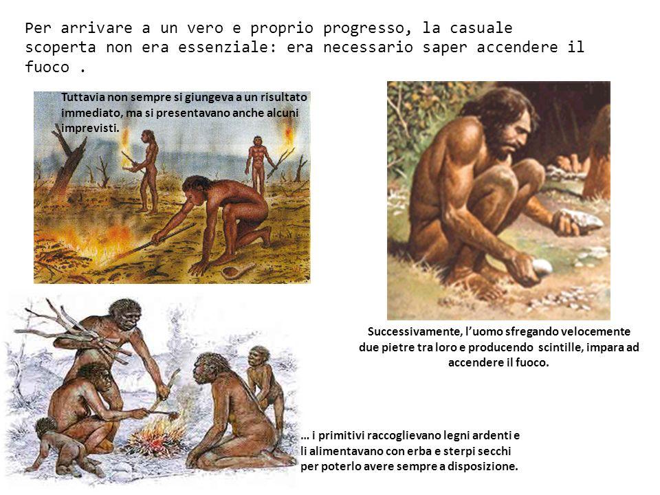 Per arrivare a un vero e proprio progresso, la casuale scoperta non era essenziale: era necessario saper accendere il fuoco .