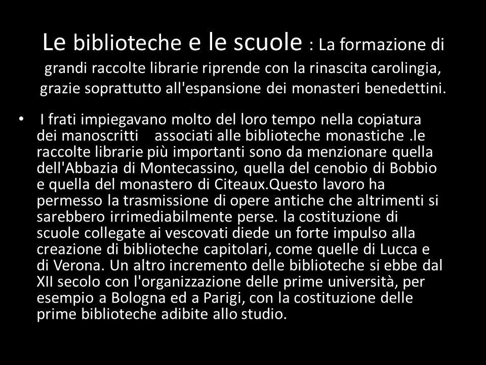 Le biblioteche e le scuole : La formazione di grandi raccolte librarie riprende con la rinascita carolingia, grazie soprattutto all espansione dei monasteri benedettini.