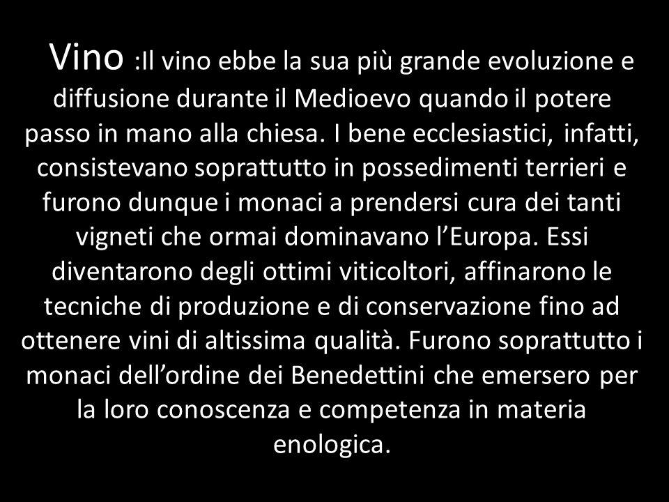 Vino :Il vino ebbe la sua più grande evoluzione e diffusione durante il Medioevo quando il potere passo in mano alla chiesa.