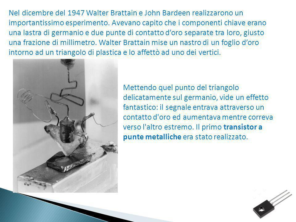 Nel dicembre del 1947 Walter Brattain e John Bardeen realizzarono un importantissimo esperimento. Avevano capito che i componenti chiave erano una lastra di germanio e due punte di contatto d'oro separate tra loro, giusto una frazione di millimetro. Walter Brattain mise un nastro di un foglio d'oro intorno ad un triangolo di plastica e lo affettò ad uno dei vertici.
