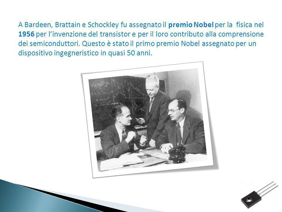 A Bardeen, Brattain e Schockley fu assegnato il premio Nobel per la fisica nel 1956 per l'invenzione del transistor e per il loro contributo alla comprensione dei semiconduttori.
