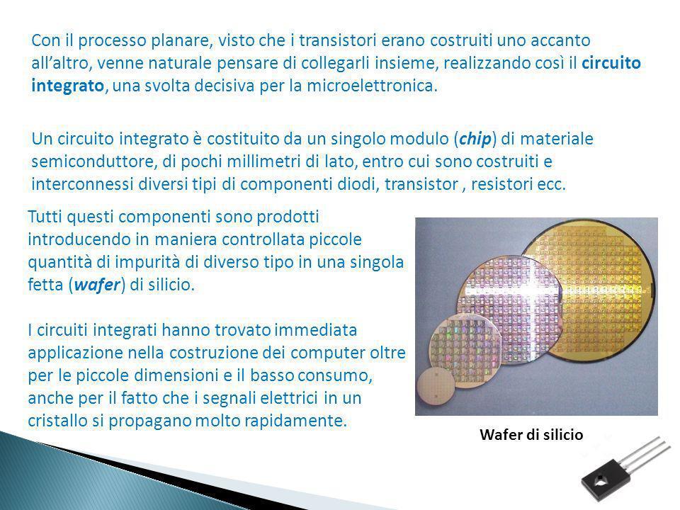 Con il processo planare, visto che i transistori erano costruiti uno accanto all'altro, venne naturale pensare di collegarli insieme, realizzando così il circuito integrato, una svolta decisiva per la microelettronica. Un circuito integrato è costituito da un singolo modulo (chip) di materiale semiconduttore, di pochi millimetri di lato, entro cui sono costruiti e interconnessi diversi tipi di componenti diodi, transistor , resistori ecc.