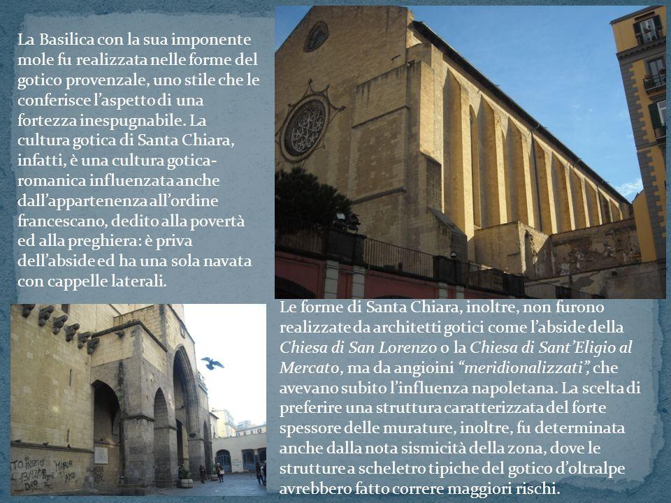 La Basilica con la sua imponente mole fu realizzata nelle forme del gotico provenzale, uno stile che le conferisce l'aspetto di una fortezza inespugnabile. La cultura gotica di Santa Chiara, infatti, è una cultura gotica-romanica influenzata anche dall'appartenenza all'ordine francescano, dedito alla povertà ed alla preghiera: è priva dell'abside ed ha una sola navata con cappelle laterali.