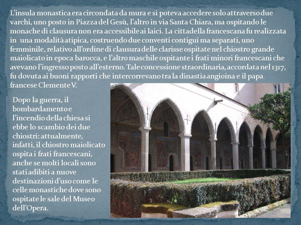 L'insula monastica era circondata da mura e si poteva accedere solo attraverso due varchi, uno posto in Piazza del Gesù, l'altro in via Santa Chiara, ma ospitando le monache di clausura non era accessibile ai laici. La cittadella francescana fu realizzata in una modalità atipica, costruendo due conventi contigui ma separati, uno femminile, relativo all'ordine di clausura delle clarisse ospitate nel chiostro grande maiolicato in epoca barocca, e l'altro maschile ospitante i frati minori francescani che avevano l'ingresso posto all'esterno. Tale concessione straordinaria, accordata nel 1317, fu dovuta ai buoni rapporti che intercorrevano tra la dinastia angioina e il papa francese Clemente V.