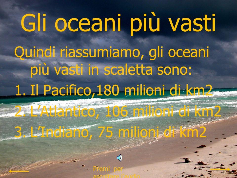 Gli oceani più vasti Quindi riassumiamo, gli oceani più vasti in scaletta sono: Il Pacifico,180 milioni di km2.