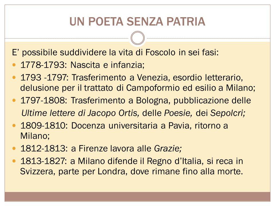 UN POETA SENZA PATRIA E' possibile suddividere la vita di Foscolo in sei fasi: 1778-1793: Nascita e infanzia;