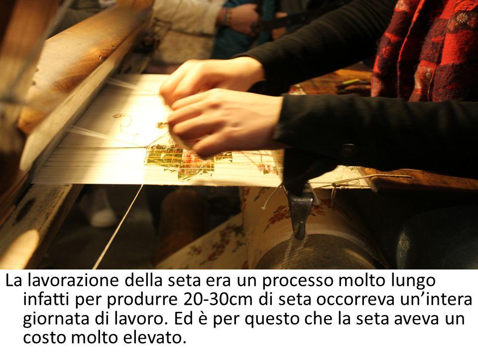 La lavorazione della seta era un processo molto lungo infatti per produrre 20-30cm di seta occorreva un'intera giornata di lavoro.