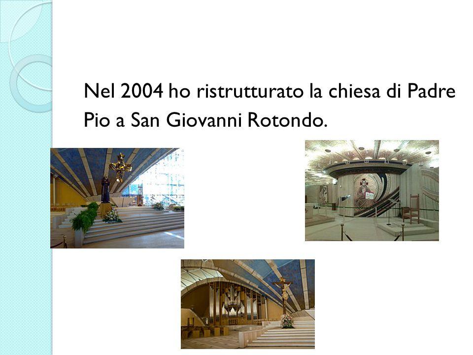 Nel 2004 ho ristrutturato la chiesa di Padre Pio a San Giovanni Rotondo.