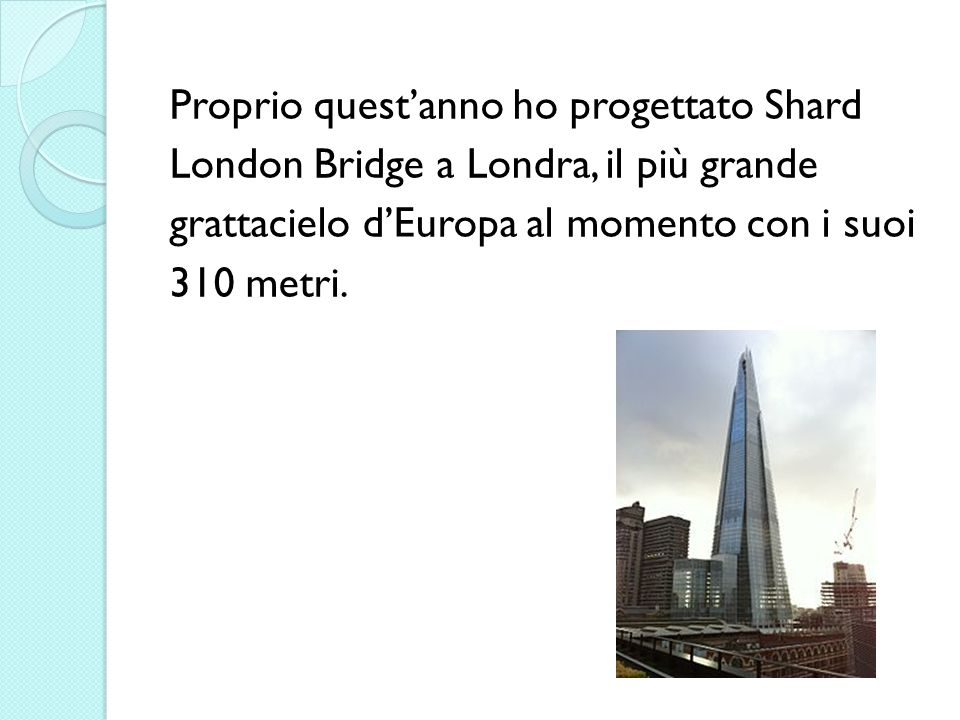 Proprio quest'anno ho progettato Shard London Bridge a Londra, il più grande grattacielo d'Europa al momento con i suoi 310 metri.