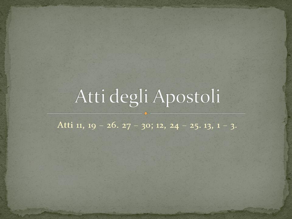 Atti degli Apostoli Atti 11, 19 – 26. 27 – 30; 12, 24 – 25. 13, 1 – 3.