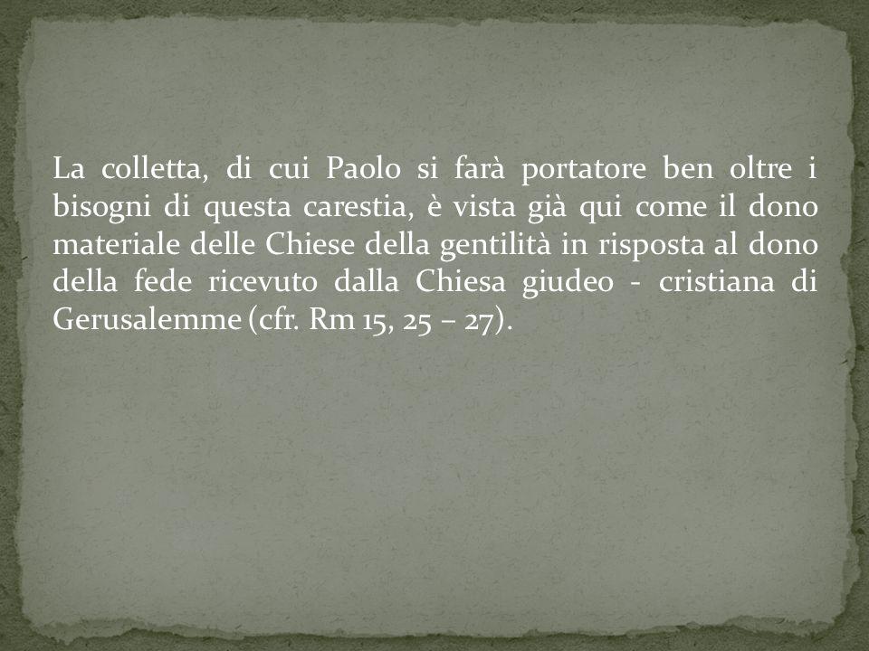 La colletta, di cui Paolo si farà portatore ben oltre i bisogni di questa carestia, è vista già qui come il dono materiale delle Chiese della gentilità in risposta al dono della fede ricevuto dalla Chiesa giudeo - cristiana di Gerusalemme (cfr.