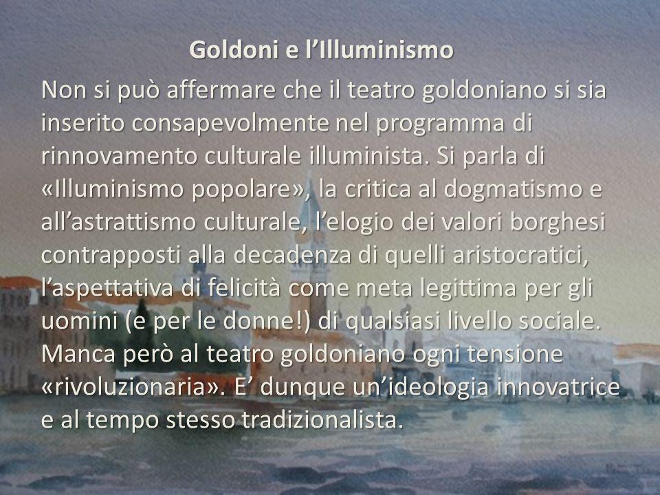 Goldoni e l'Illuminismo Non si può affermare che il teatro goldoniano si sia inserito consapevolmente nel programma di rinnovamento culturale illuminista.