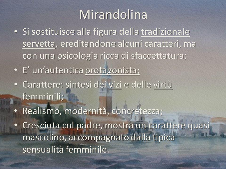 Mirandolina Si sostituisce alla figura della tradizionale servetta, ereditandone alcuni caratteri, ma con una psicologia ricca di sfaccettatura;