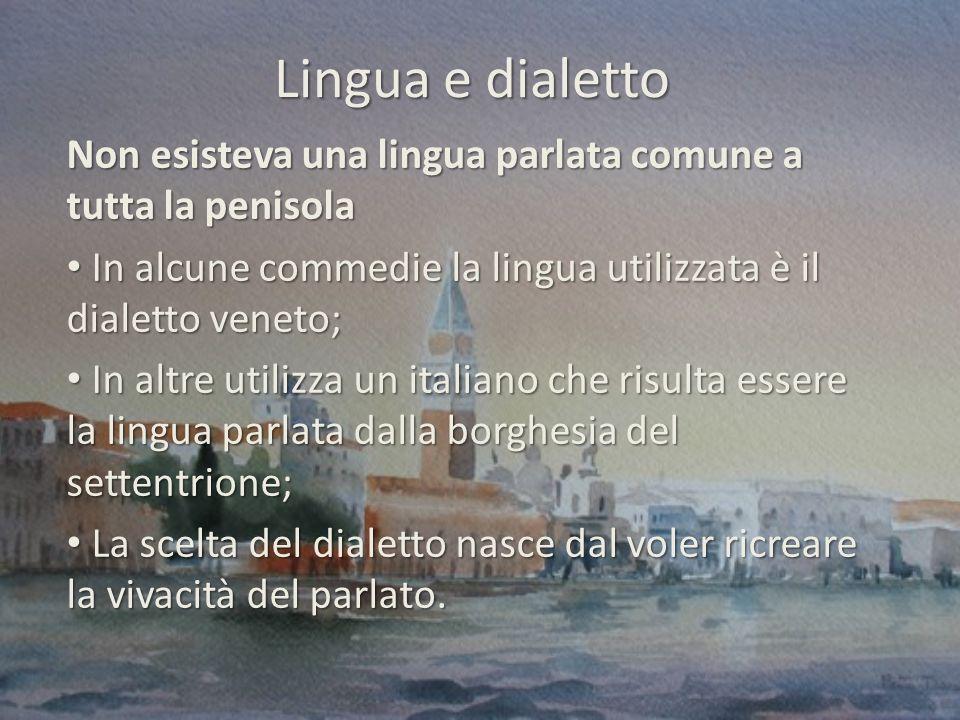 Lingua e dialetto Non esisteva una lingua parlata comune a tutta la penisola. In alcune commedie la lingua utilizzata è il dialetto veneto;