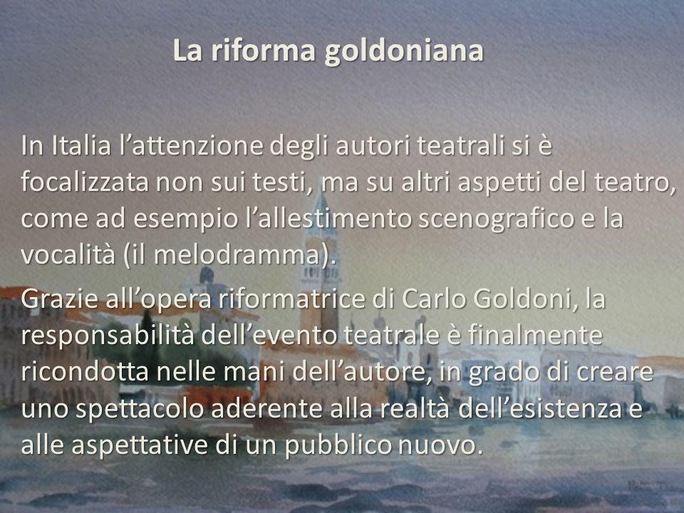 La riforma goldoniana In Italia l'attenzione degli autori teatrali si è focalizzata non sui testi, ma su altri aspetti del teatro, come ad esempio l'allestimento scenografico e la vocalità (il melodramma).