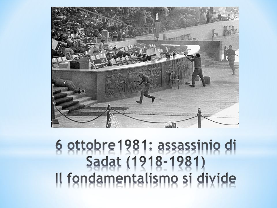6 ottobre1981: assassinio di Sadat (1918-1981) Il fondamentalismo si divide