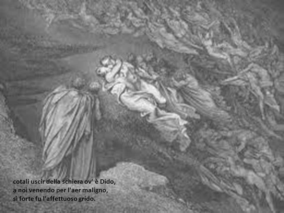 cotali uscir della schiera ov è Dido, a noi venendo per l aer maligno, sì forte fu l affettuoso grido.