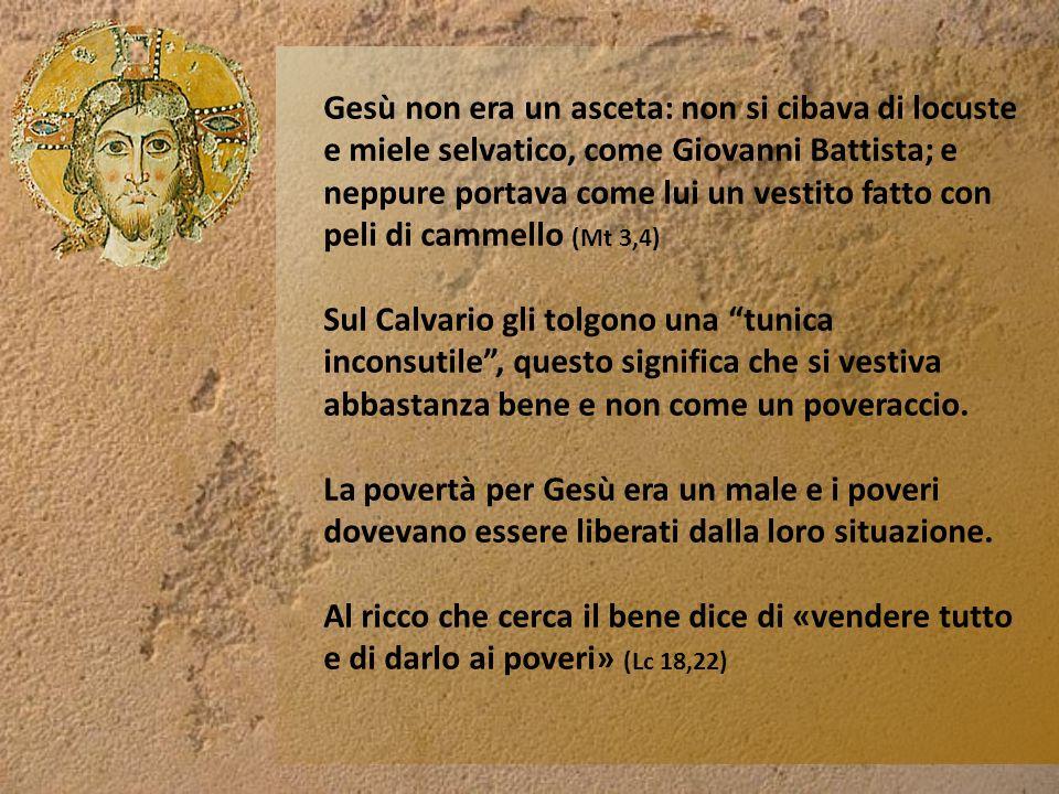 Gesù non era un asceta: non si cibava di locuste e miele selvatico, come Giovanni Battista; e neppure portava come lui un vestito fatto con peli di cammello (Mt 3,4)